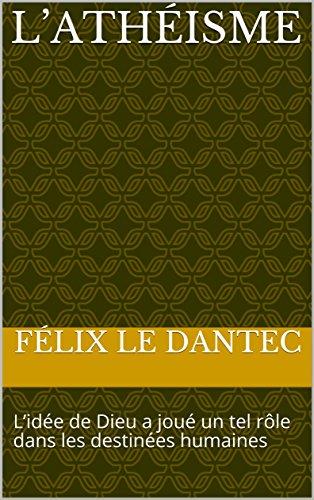 L'Athéisme: L'idée de Dieu a joué un tel rôle dans les destinées humaines par Félix Le Dantec