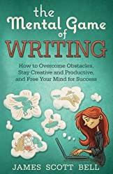 The Mental Game of Writing: How to Overcome Obstacles, Stay Creative and Product by James Scott Bell (2016-07-22)
