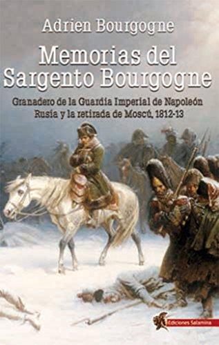 Memorias del Sargento Bourgogne: Granadero de la Guardia Imperial de Napoleón. Rusia y la retirada de Moscú 1812-13