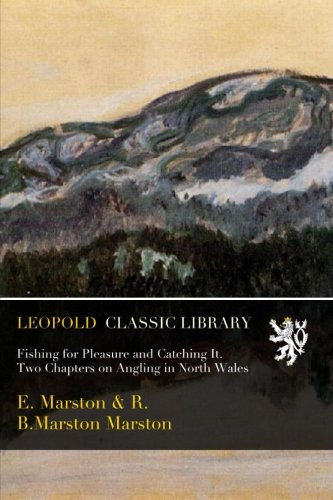 Fishing for Pleasure and Catching It. Two Chapters on Angling in North Wales por E. Marston