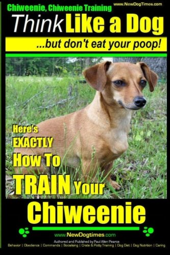 Chiweenie, Chiweenie Training AAA AKC  Think Like a Dog...but Don't Eat Your Poop!: Chiweenie Breed Expert Dog Training - Here's EXACTLY How To Train ... Chiweenie Training, Chiweenie Books)