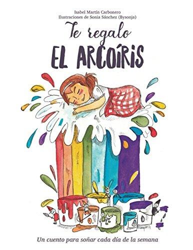 Te regalo el arcoíris: Un cuento para soñar cada día de la semana