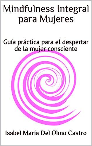 Descargar Libro Mindfulness Integral para Mujeres: Guía práctica para el despertar de la mujer consciente de Isabel María Del Olmo Castro