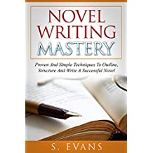 Writing : Novel Writing Mastery, Proven And Simple Techniques To Outline-, Structure- And Write A Successful Novel ! -  novel writing, writing fiction, writing skills - (English Edition)