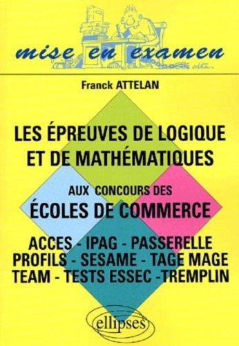 Les épreuves de logique et de mathématiques aux concours des écoles de commerce ACCES/IPAG/Passerelle/Profils/Sésame/TAGE MAGE/TEAM/Tests ESSEC/Tremplin