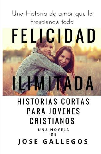 Felicidad Ilimitada: Historias Cortas Para Jovenes Cristianos: Volume 1 (Libros Para Jovenes...
