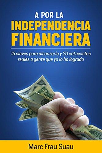 A por la Independencia Financiera: 15 Claves para alcanzarla y 20 Entrevistas Reales a gente que ya lo ha logrado por Marc Frau Suau