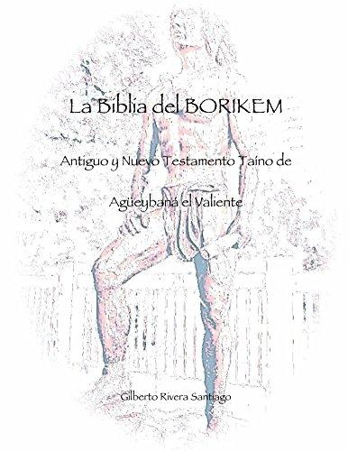 La Biblia del BORIKEM: Antiguo y Nuevo Testamento Taino de Agueybana el Valiente (La Biblia de BORIKEM nº 1) por Gilberto Rivera Santiago