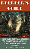 Prepper's Guide: 25 Proven Survival Lessons for Disaster Preparedness: Food, Water And Items Prepping: (Prepping, Self Sufficiency Tools and Weapons)