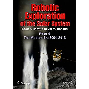 Robotic Exploration of the Solar System: Part 4: The Modern Era 2004 –2013 (Springer Praxis Books)