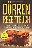 Dörren Rezeptbuch: Die besten 202 Dörren Rezepte – einfach,  lecker und gesund kochen inkl. 30 Smoothies