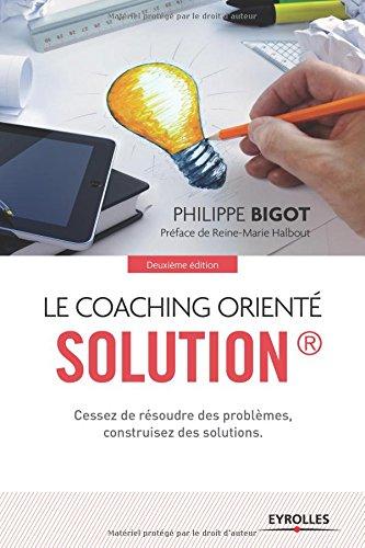 Le coaching orienté solution : Cessez de résoudre des problèmes, construisez des solutions
