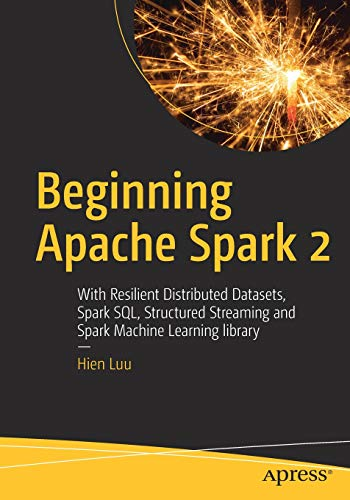 Beginning Apache Spark 2: With Resilient Distributed Datasets, Spark SQL, Structured Streaming and Spark Machine Learning library (Scala Machine Learning)