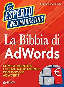 La Bibbia di AdWords: Come aumentare i clienti rapidamente con Google AdWords di [Tinti, Francesco]
