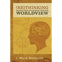 Rethinking Worldview: Learning to Think, Live, and Speak in This World by J. Mark Bertrand (2007-10-05)