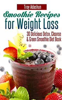 Smoothie Recipes for Weight Loss - 30 Delicious Detox