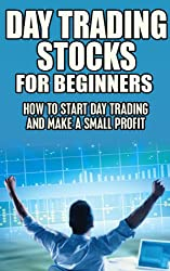 Day Trading Stocks for Beginners: How to Start Day Trading and Make a Profit (Day Trading, Stock trading, Forex, simple strategy, investing, day trade stocks, profit Book 1)