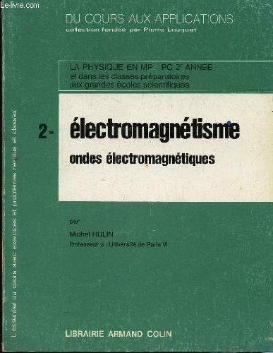 DU COURS AUX APPLICATIONS / TOME 2 :ELECTROMAGNETISME - ONDES ELECTROMAGNETIQUES / LA PHYSIQUE EN MP, PC 2ème ANNEE ET CLASSES PREPARATORIES AUX GRANDES ECOLES SCIENTIFIQUES.