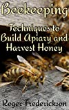 Beekeeping: Techniques to Build Apiary and Harvest Honey: (Beekeeping for Beginners, Beekeeping Guide)