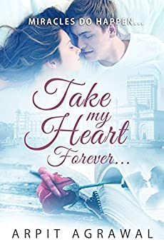 Take my heart, forever...: by Arpit Agrawal by [Agrawal, Arpit]