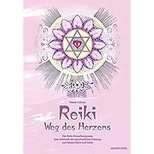 Reiki - Weg des Herzens: Der Reiki-Einweihungsweg. Eine Methode der ganzheitlichen Heilung von Körper, Geist und Seele