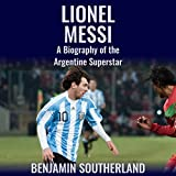 Lionel Messi: A Biography of the Argentine Superstar