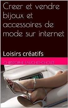 Creer et vendre bijoux et accessoires de mode sur internet: Loisirs créatifs par [Fauchet-Cholet, Christophe]