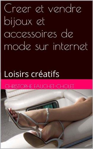 Creer et vendre bijoux et accessoires de mode sur internet: Loisirs créatifs