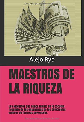 MAESTROS DE LA RIQUEZA: Los Maestros que nunca tuviste en la escuela: resumen de las enseñanzas de los principales autores de finanzas personales.
