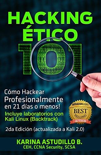 Hacking Etico 101 - Cómo hackear profesionalmente en 21 días o menos!: 2da Edición. Revisión 2018. por Karina Astudillo