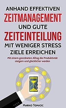 Anhand effektiven Zeitmanagement und gute Zeiteinteilung mit weniger Stress Ziele erreichen: Mit einem geordneten Alltag die Produktivtät steigern und glücklicher werden