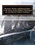 Rescues, Rants, and Researches: A Review of Jay Miller's Writings on Northwest Indien Cultures: Volume 47 (Journal of Northwest Anthropology)
