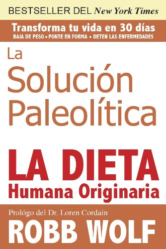 La Solucion Paleolitica: La Dieta Humana Originaria por Robb Wolf