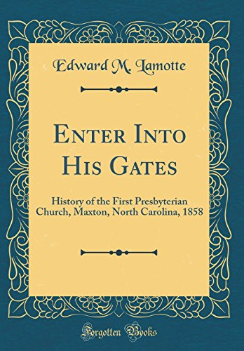 Enter Into His Gates: History of the First Presbyterian Church, Maxton, North Carolina, 1858 (Classic Reprint)