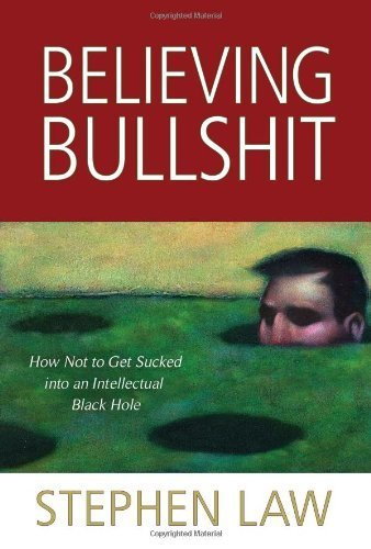 Believing Bullshit: How Not to Get Sucked into an Intellectual Black Hole by Law, Stephen (2011) Paperback