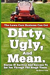 The Lawn Care Business Can Get Dirty, Ugly, And Mean.: Stories Of Survival And Success To Get You Through The Rough Times. by Steve Low (2013-04-10)
