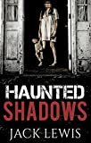 Haunted Shadows 1: A Ghost Haunting by Jack Lewis