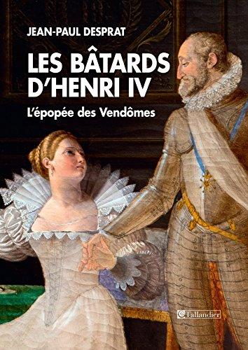 Les Bâtards d'Henri IV: L'épopée des Vendômes