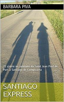 Santiago Express: 22 giorni in cammino da Saint Jean Pied de Port a Santiago de Compostela di [Piva, Barbara]