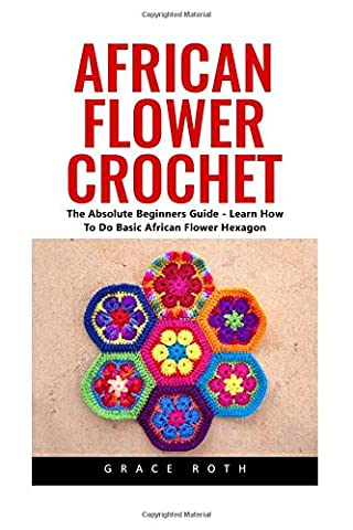 African Flower Crochet: The Absolute Beginners Guide - Learn How To Do Basic African Flower Hexagon (Crochet Stitches, Crochet Patterns, African Flower