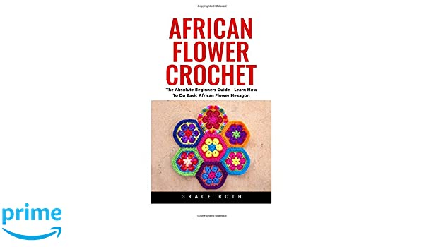 African Flower Crochet The Absolute Beginners Guide Learn How To