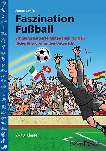 Faszination Fußball: Schülerorientierte Materialien für den fächerübergreifenden Unterricht (5. bis 10. Klasse)