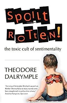 Spoilt Rotten: The Toxic Cult of Sentimentality von [Dalrymple, Theodore]