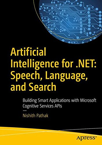 Artificial Intelligence for .NET: Speech, Language, and Search : Building Smart Applications with Microsoft Cognitive Services APIs por Nishith Pathak