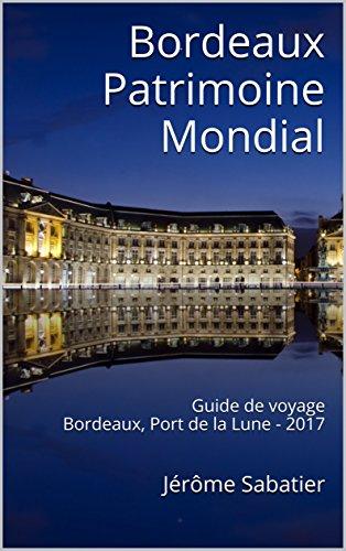 Couverture du livre Bordeaux Patrimoine Mondial: Guide de voyage Bordeaux, Port de la Lune - 2017