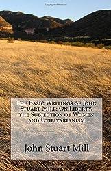 The Basic Writings of John Stuart Mill: On Liberty, the Subjection of Women and Utilitarianism by John Stuart Mill (2009-09-22)