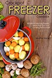 Crockpot Freezer Cookbook: 30 Easy & Delicious Freezer Meals that Cut Your Cooking Time in Half