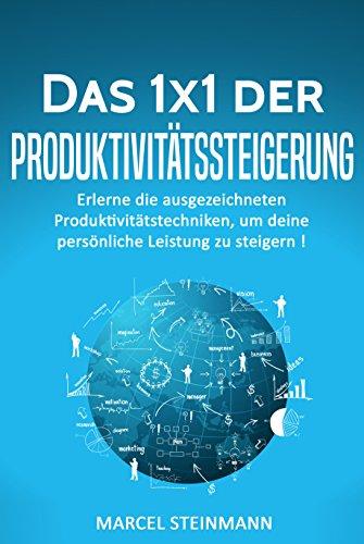Das 1x1 der Produktivitätssteigerung: Erlerne die ausgezeichneten Produktivitätstechniken, um deine persönliche Leistung zu steigern !