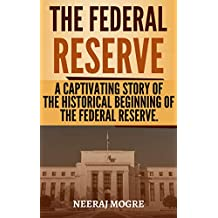 The Federal Reserve: A Captivating Story Of The Historical Beginning Of The Federal Reserve (English Edition)