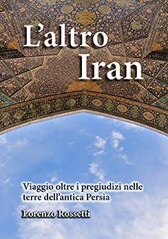 L'altro Iran: Viaggio oltre i pregiudizi nelle terre dell'antica Persia di [Rossetti, Lorenzo]